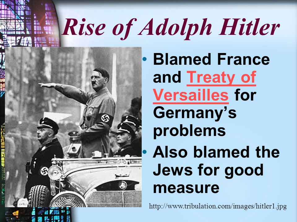 Rise of Adolph Hitler Blamed France and Treaty of Versailles for Germany's problems Also blamed the Jews for good measure http://www.tribulation.com/images/hitler1.jpg