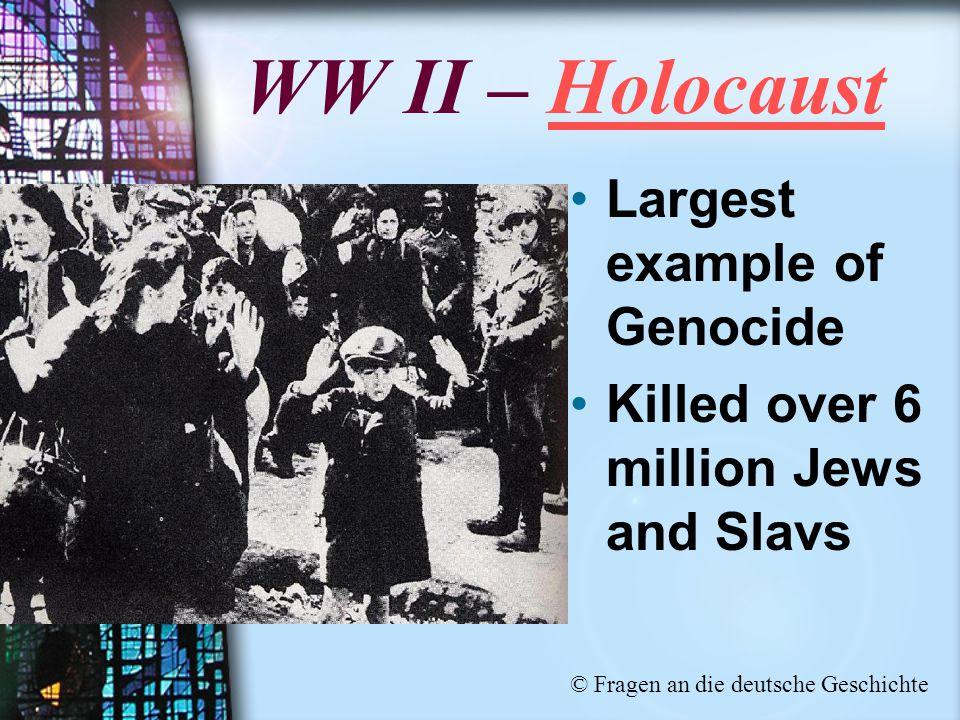 WW II – Holocaust Largest example of Genocide Killed over 6 million Jews and Slavs © Fragen an die deutsche Geschichte