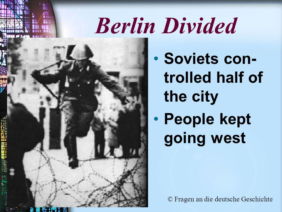 Berlin Divided Soviets con- trolled half of the city People kept going west © Fragen an die deutsche Geschichte