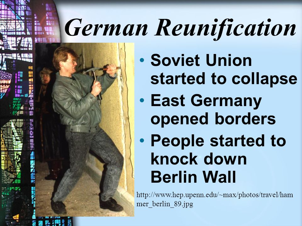 German Reunification Soviet Union started to collapse East Germany opened borders People started to knock down Berlin Wall http://www.hep.upenn.edu/~max/photos/travel/ham mer_berlin_89.jpg