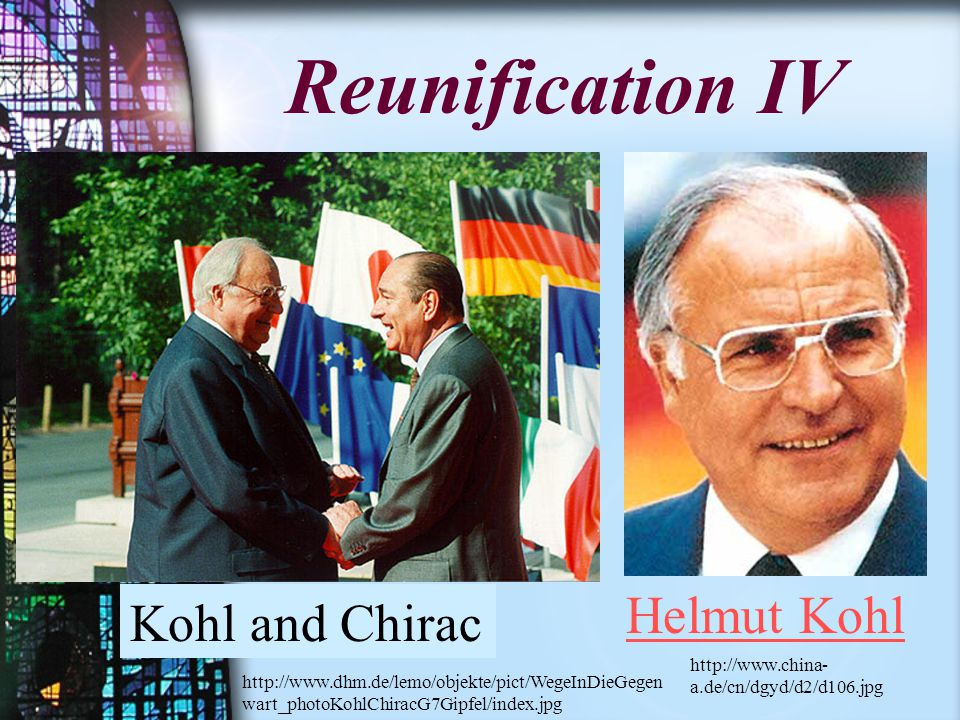 Reunification IV Kohl and Chirac Helmut Kohl http://www.china- a.de/cn/dgyd/d2/d106.jpg http://www.dhm.de/lemo/objekte/pict/WegeInDieGegen wart_photoKohlChiracG7Gipfel/index.jpg