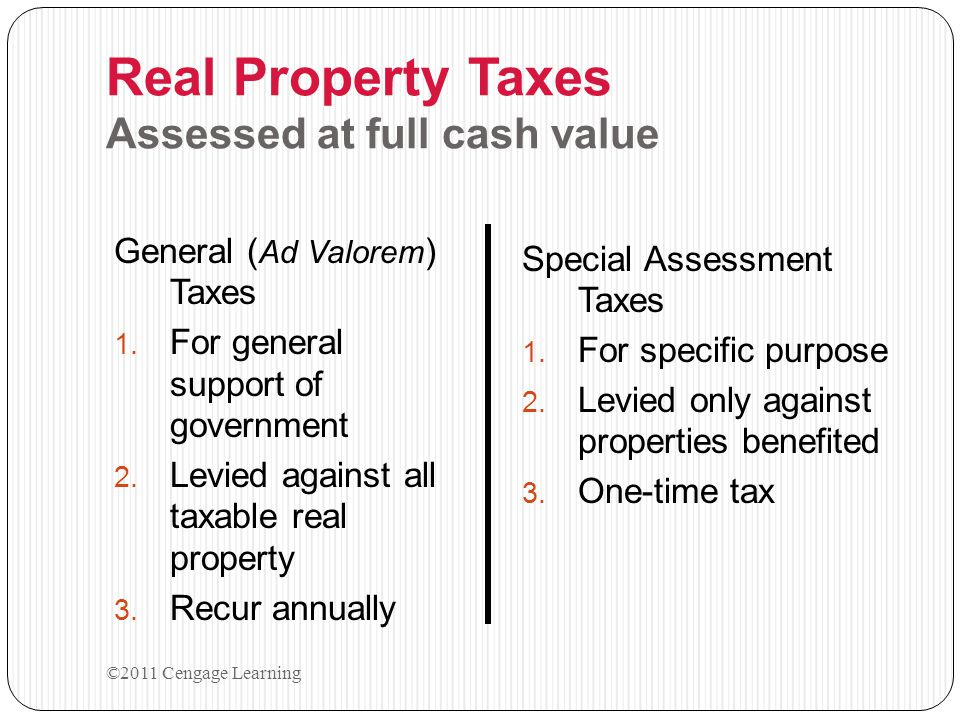 Ad Valorem According to Value Real Property Taxes House Motor Home Boat Apartment building Personal Property Taxes Sales Tax License Fee Use Tax Transfer Tax ©2011 Cengage Learning