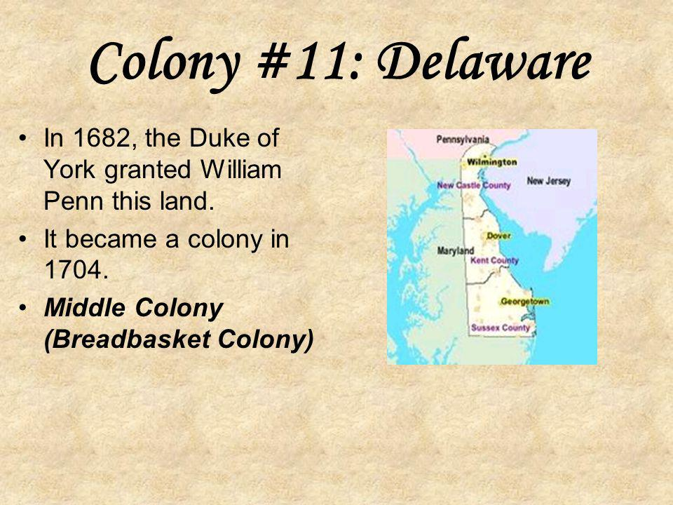 Colony #10: Pennsylvania In 1681, William Penn was granted a charter for land between Maryland and New York. King Charles was in debt to Penn's father