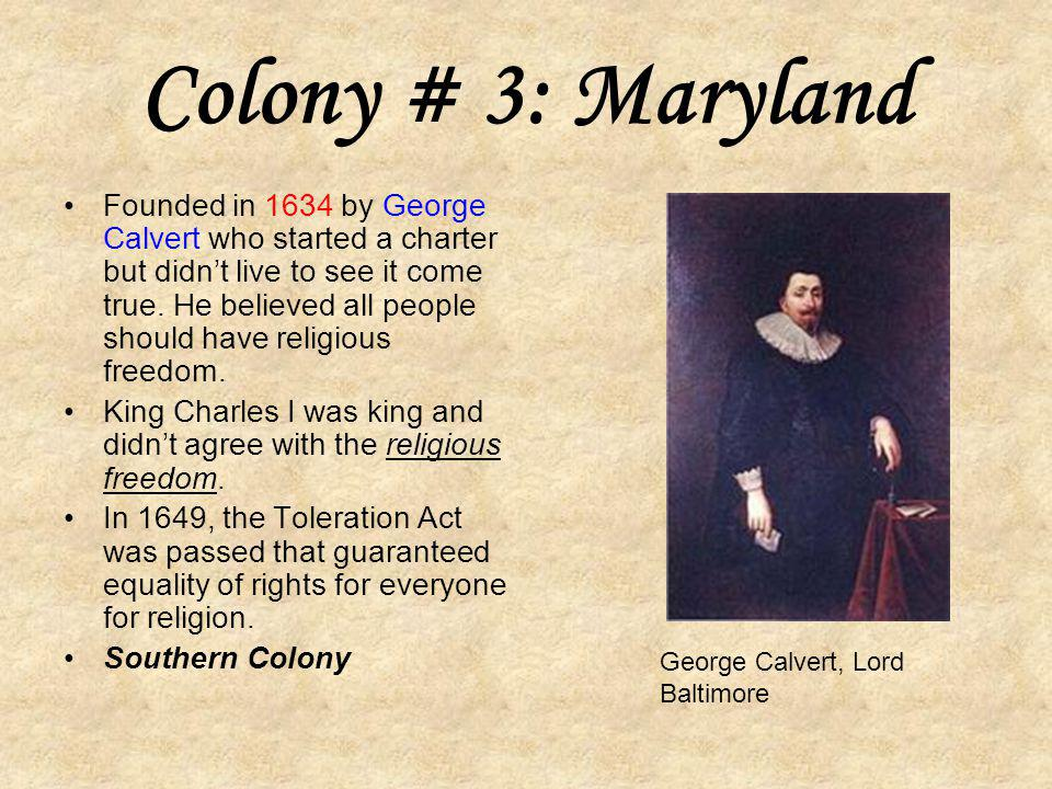 Colony # 3: Maryland Founded in 1634 by George Calvert who started a charter but didn't live to see it come true.