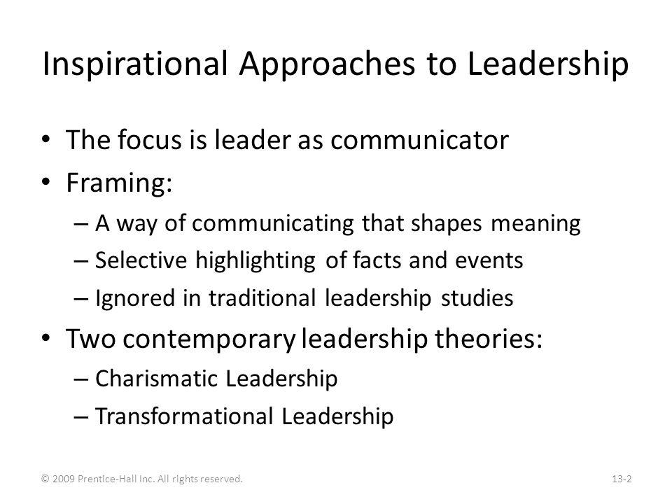 Charismatic Leadership House's Charismatic Leadership Theory: – Followers make attributions of heroic or extraordinary leadership abilities when they observe certain behaviors Four characteristics of charismatic leaders – Have a vision – Are willing to take personal risks to achieve the vision – Are sensitive to follower needs – Exhibit behaviors that are out of the ordinary Traits and personality are related to charisma People can be trained to exhibit charismatic behaviors Exhibit 13.1 © 2009 Prentice-Hall Inc.
