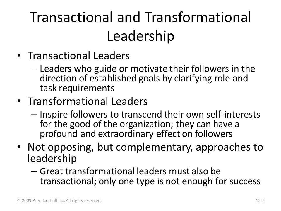 Characteristics of the Two Types of Leaders Transactional Contingent Reward: – Contracts exchange of rewards for effort, promises rewards for good performance, recognizes accomplishments Management by Exception: – Active: Watches and searches for deviations from rules and standards, takes corrective action – Passive: Intervenes only if standards are not met Laissez-Faire: – Abdicates responsibilities, avoids making decisions Transformational Idealized Influence: – Provides vision and sense of mission, instills pride, gains respect and trust Inspiration: – Communicates high expectations, uses symbols to focus efforts, expresses important issues simply Intellectual Stimulation: – Promotes intelligence, rationality, and problem solving Individualized Consideration: – Gives personal attention, coaches, advises Exhibit 13-2 © 2009 Prentice-Hall Inc.