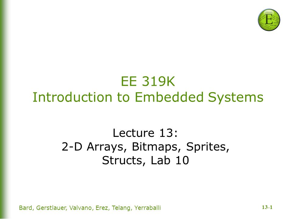 13-1 Bard, Gerstlauer, Valvano, Erez, Telang, Yerraballi EE 319K Introduction to Embedded Systems Lecture 13: 2-D Arrays, Bitmaps, Sprites, Structs, L