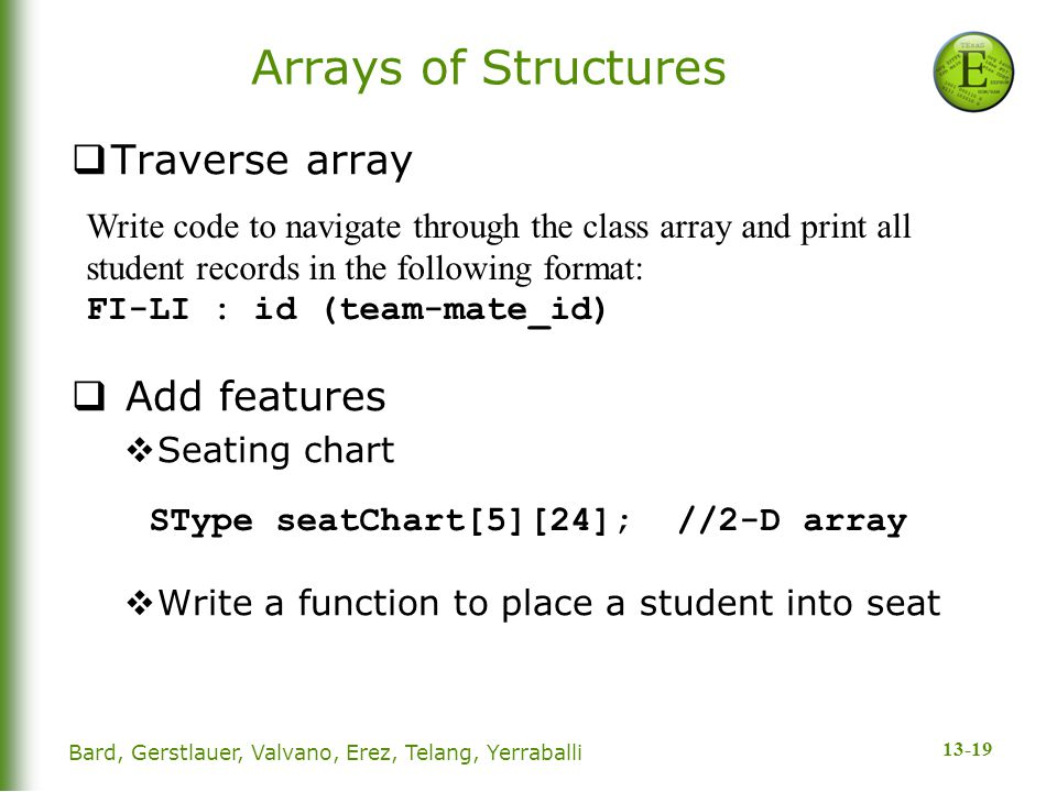 13-19 Arrays of Structures  Traverse array  Add features  Seating chart  Write a function to place a student into seat Write code to navigate thro