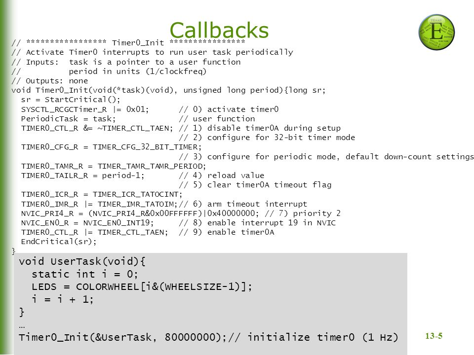 13-5 Callbacks Bard, Gerstlauer, Valvano, Yerraballi // ***************** Timer0_Init **************** // Activate Timer0 interrupts to run user task periodically // Inputs: task is a pointer to a user function // period in units (1/clockfreq) // Outputs: none void Timer0_Init(void(*task)(void), unsigned long period){long sr; sr = StartCritical(); SYSCTL_RCGCTimer_R |= 0x01; // 0) activate timer0 PeriodicTask = task; // user function TIMER0_CTL_R &= ~TIMER_CTL_TAEN; // 1) disable timer0A during setup // 2) configure for 32-bit timer mode TIMER0_CFG_R = TIMER_CFG_32_BIT_TIMER; // 3) configure for periodic mode, default down-count settings TIMER0_TAMR_R = TIMER_TAMR_TAMR_PERIOD; TIMER0_TAILR_R = period-1; // 4) reload value // 5) clear timer0A timeout flag TIMER0_ICR_R = TIMER_ICR_TATOCINT; TIMER0_IMR_R |= TIMER_IMR_TATOIM;// 6) arm timeout interrupt NVIC_PRI4_R = (NVIC_PRI4_R&0x00FFFFFF)|0x40000000; // 7) priority 2 NVIC_EN0_R = NVIC_EN0_INT19; // 8) enable interrupt 19 in NVIC TIMER0_CTL_R |= TIMER_CTL_TAEN; // 9) enable timer0A EndCritical(sr); } void UserTask(void){ static int i = 0; LEDS = COLORWHEEL[i&(WHEELSIZE-1)]; i = i + 1; } … Timer0_Init(&UserTask, 80000000);// initialize timer0 (1 Hz)