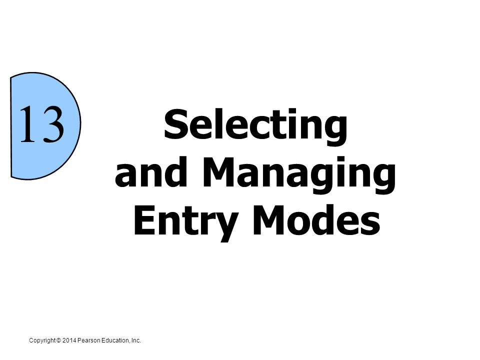 Copyright © 2014 Pearson Education, Inc. 13 Selecting and Managing Entry Modes