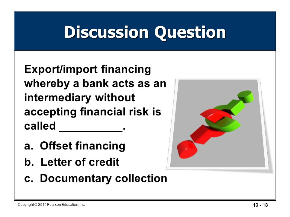 13 - 18 Copyright © 2014 Pearson Education, Inc. Discussion Question Export/import financing whereby a bank acts as an intermediary without accepting