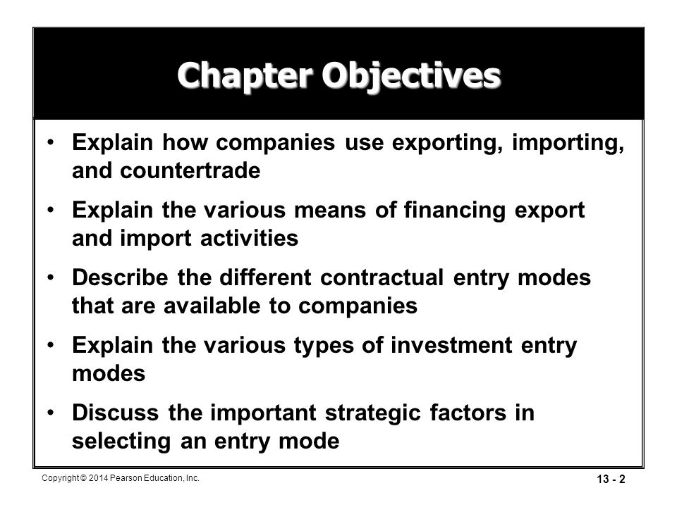 13 - 2 Copyright © 2014 Pearson Education, Inc. Chapter Objectives Explain how companies use exporting, importing, and countertrade Explain the variou