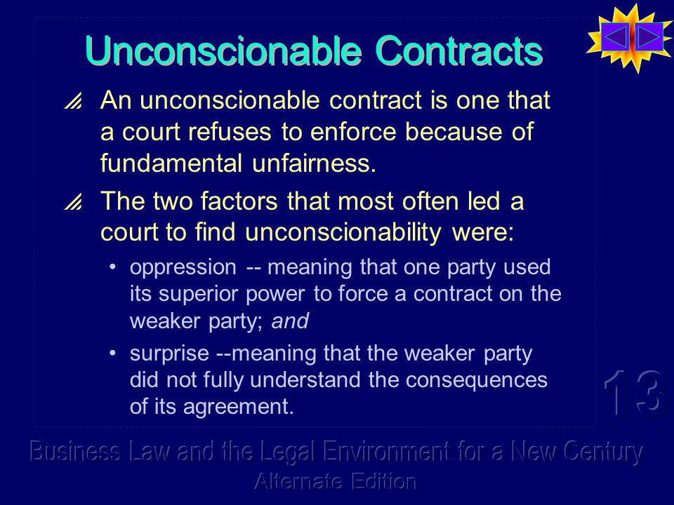 Unconscionable Contracts  An unconscionable contract is one that a court refuses to enforce because of fundamental unfairness.  The two factors that
