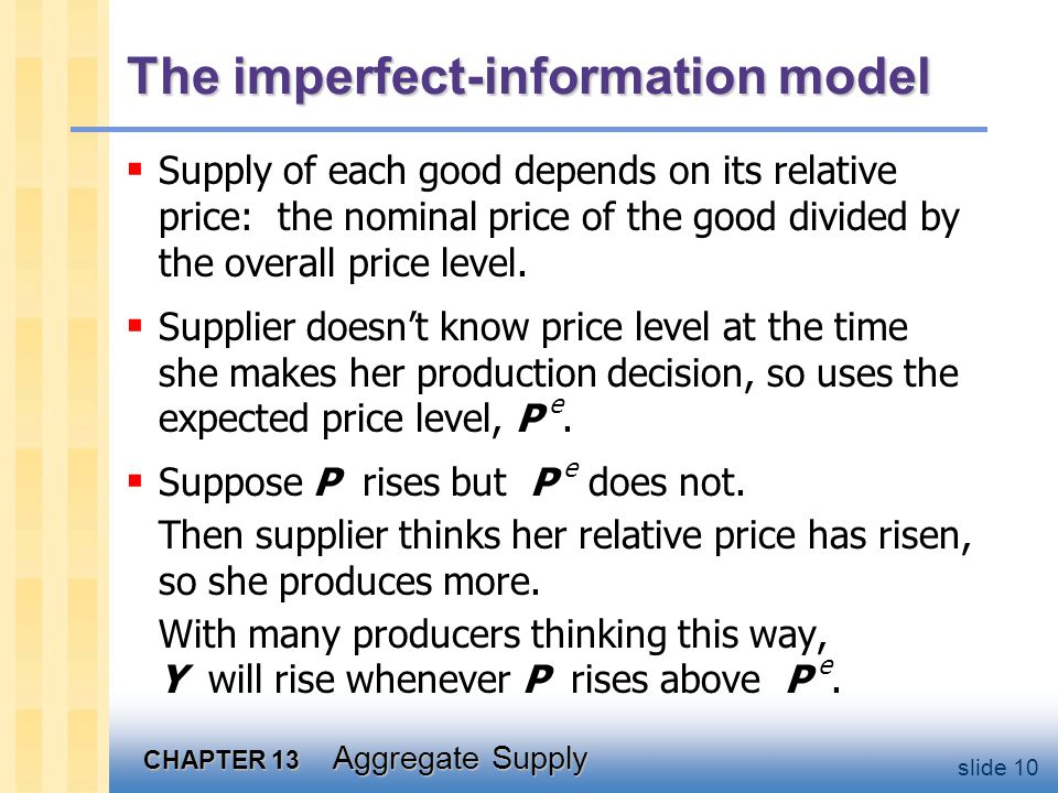 CHAPTER 13 Aggregate Supply slide 10 The imperfect-information model  Supply of each good depends on its relative price: the nominal price of the good divided by the overall price level.