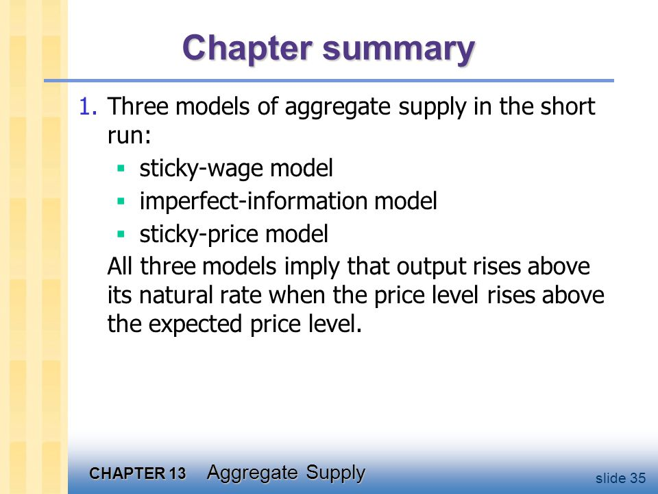 CHAPTER 13 Aggregate Supply slide 35 Chapter summary 1.Three models of aggregate supply in the short run:  sticky-wage model  imperfect-information model  sticky-price model All three models imply that output rises above its natural rate when the price level rises above the expected price level.