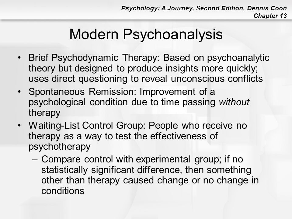 Psychology: A Journey, Second Edition, Dennis Coon Chapter 13 Modern Psychoanalysis Brief Psychodynamic Therapy: Based on psychoanalytic theory but de