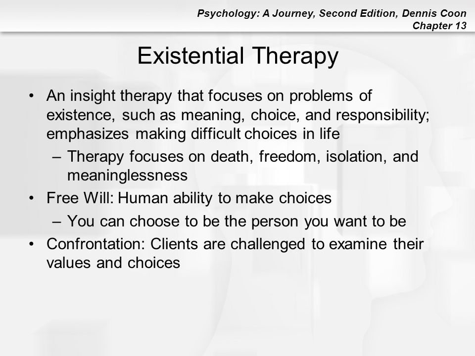 Psychology: A Journey, Second Edition, Dennis Coon Chapter 13 Existential Therapy An insight therapy that focuses on problems of existence, such as me