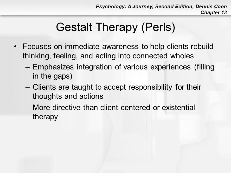 Psychology: A Journey, Second Edition, Dennis Coon Chapter 13 Gestalt Therapy (Perls) Focuses on immediate awareness to help clients rebuild thinking,