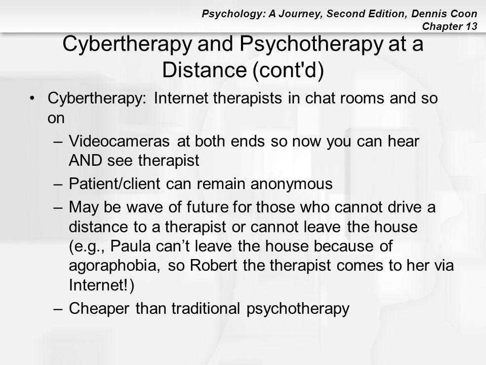 Psychology: A Journey, Second Edition, Dennis Coon Chapter 13 Cybertherapy and Psychotherapy at a Distance (cont'd) Cybertherapy: Internet therapists