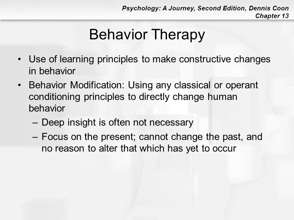 Psychology: A Journey, Second Edition, Dennis Coon Chapter 13 Behavior Therapy Use of learning principles to make constructive changes in behavior Beh