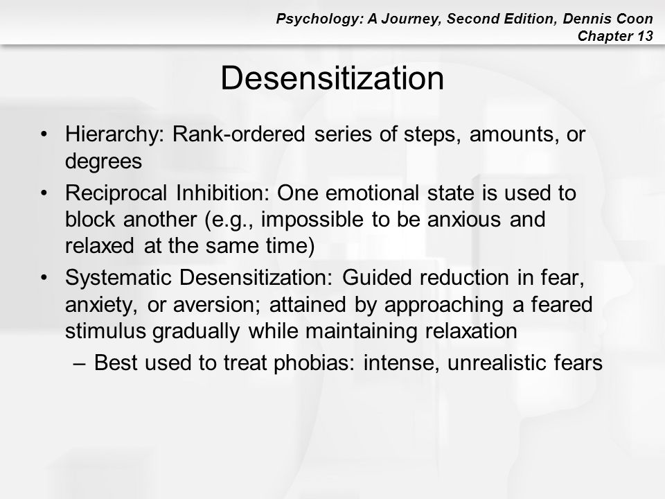 Psychology: A Journey, Second Edition, Dennis Coon Chapter 13 Desensitization Hierarchy: Rank-ordered series of steps, amounts, or degrees Reciprocal