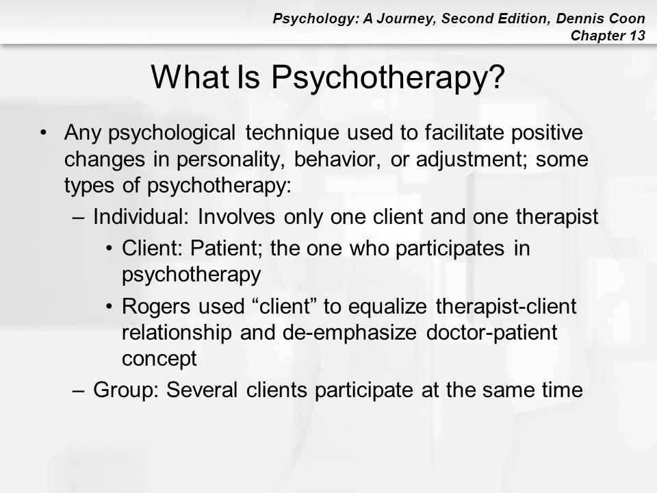 Psychology: A Journey, Second Edition, Dennis Coon Chapter 13 Evaluating a Therapist: Ask During the Initial Meeting Will the information I reveal in therapy remain confidential.