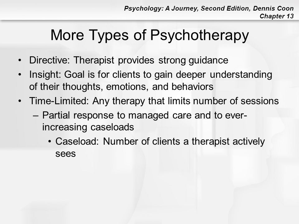 Psychology: A Journey, Second Edition, Dennis Coon Chapter 13 Gestalt Therapy (Perls) Focuses on immediate awareness to help clients rebuild thinking, feeling, and acting into connected wholes –Emphasizes integration of various experiences (filling in the gaps) –Clients are taught to accept responsibility for their thoughts and actions –More directive than client-centered or existential therapy