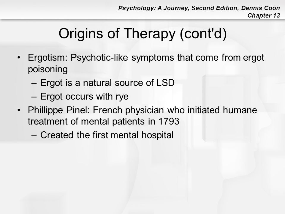 Psychology: A Journey, Second Edition, Dennis Coon Chapter 13 Psychoanalysis: Freud Hysteria: Physical symptoms (like paralysis or numbness) occur without physiological causes –Now known as somatoform disorders Freud became convinced that hysterias were caused by deeply hidden unconscious conflicts Main Goal of Psychoanalysis: To resolve internal conflicts that lead to emotional suffering