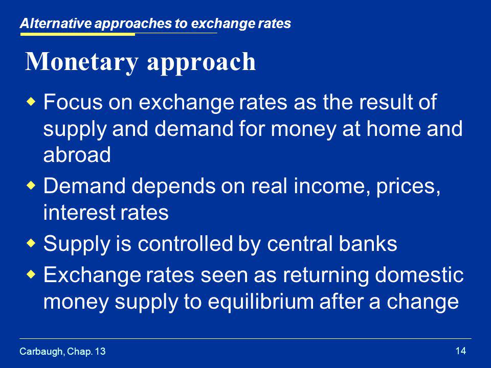 Carbaugh, Chap. 13 14 Alternative approaches to exchange rates Monetary approach  Focus on exchange rates as the result of supply and demand for mone