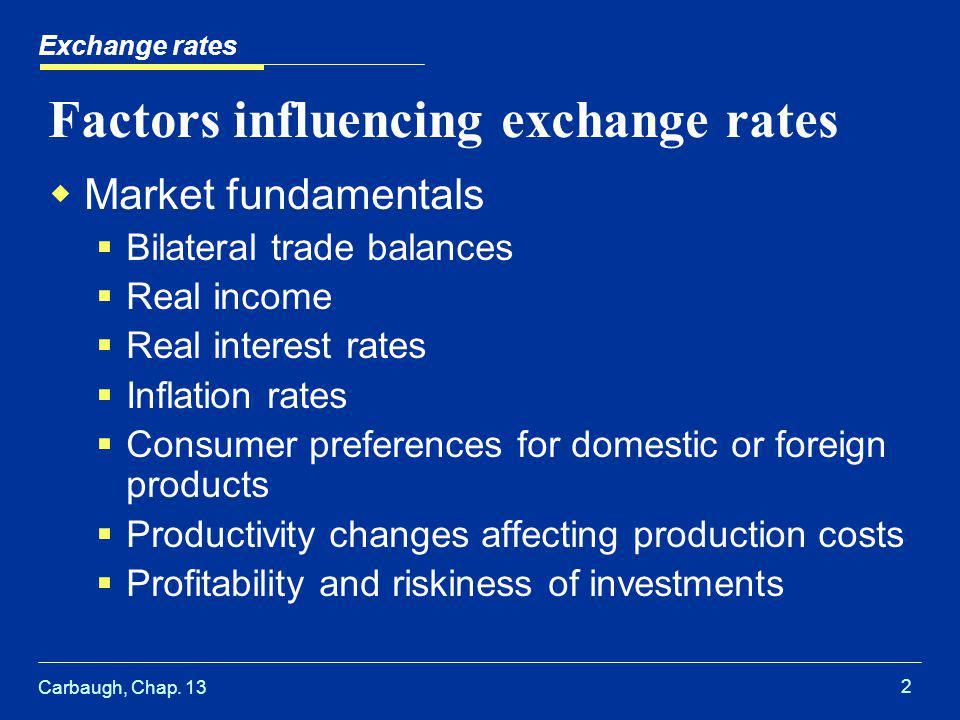 Carbaugh, Chap. 13 2 Exchange rates Factors influencing exchange rates  Market fundamentals  Bilateral trade balances  Real income  Real interest
