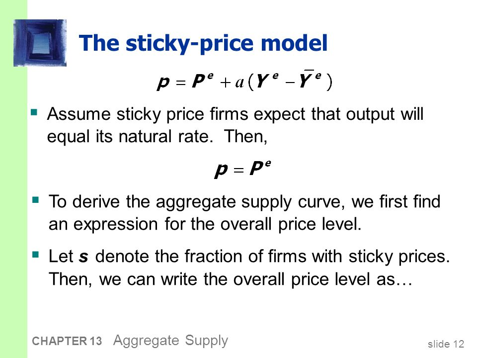 slide 13 CHAPTER 13 Aggregate Supply The sticky-price model  Subtract (1  s )P from both sides: price set by flexible price firms price set by sticky price firms  Divide both sides by s :