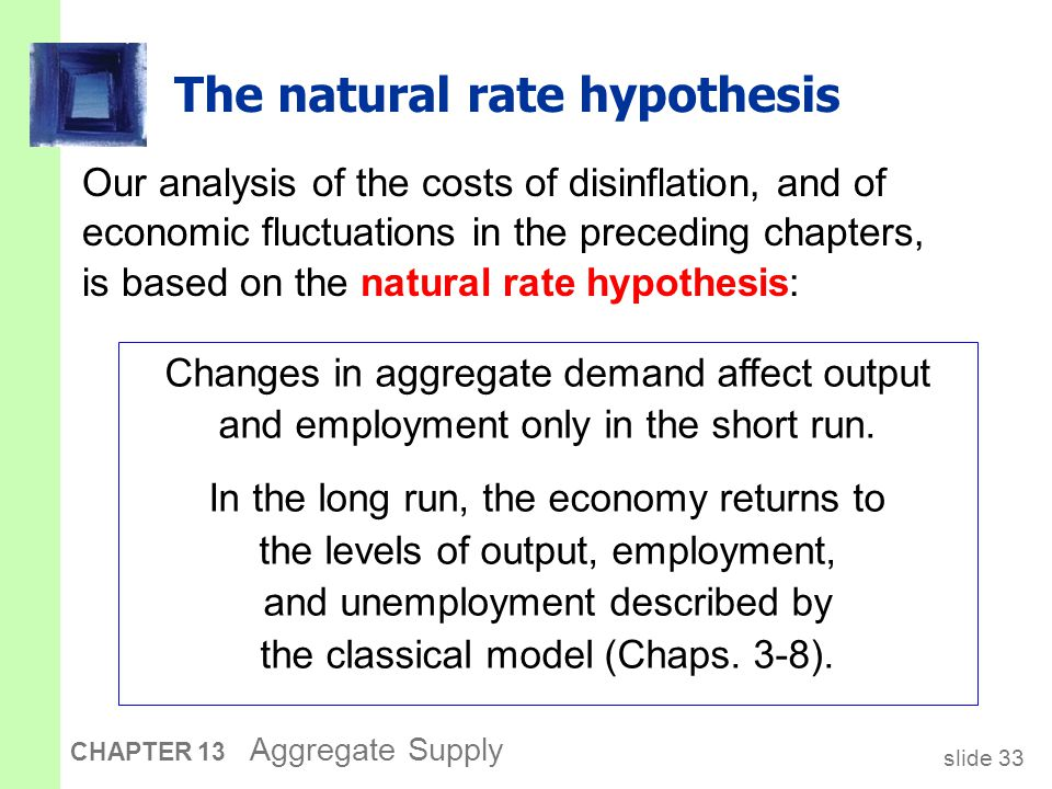 slide 34 CHAPTER 13 Aggregate Supply An alternative hypothesis: Hysteresis  Hysteresis: the long-lasting influence of history on variables such as the natural rate of unemployment.