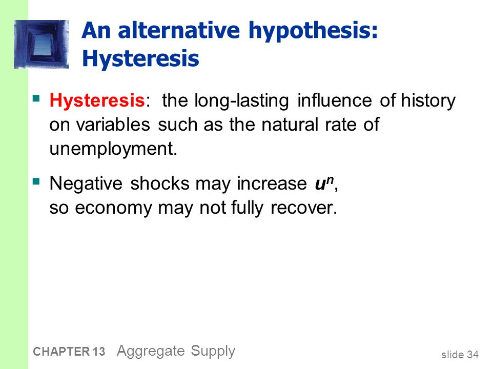 slide 35 CHAPTER 13 Aggregate Supply Hysteresis: Why negative shocks may increase the natural rate  The skills of cyclically unemployed workers may deteriorate while unemployed, and they may not find a job when the recession ends.