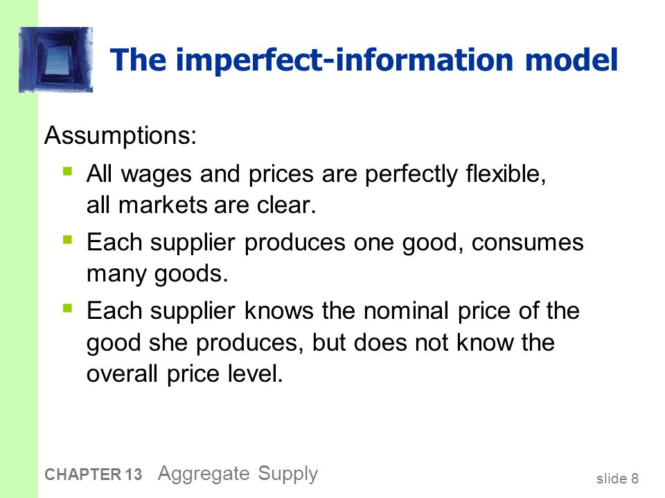 slide 9 CHAPTER 13 Aggregate Supply The imperfect-information model  Supply of each good depends on its relative price: the nominal price of the good divided by the overall price level.