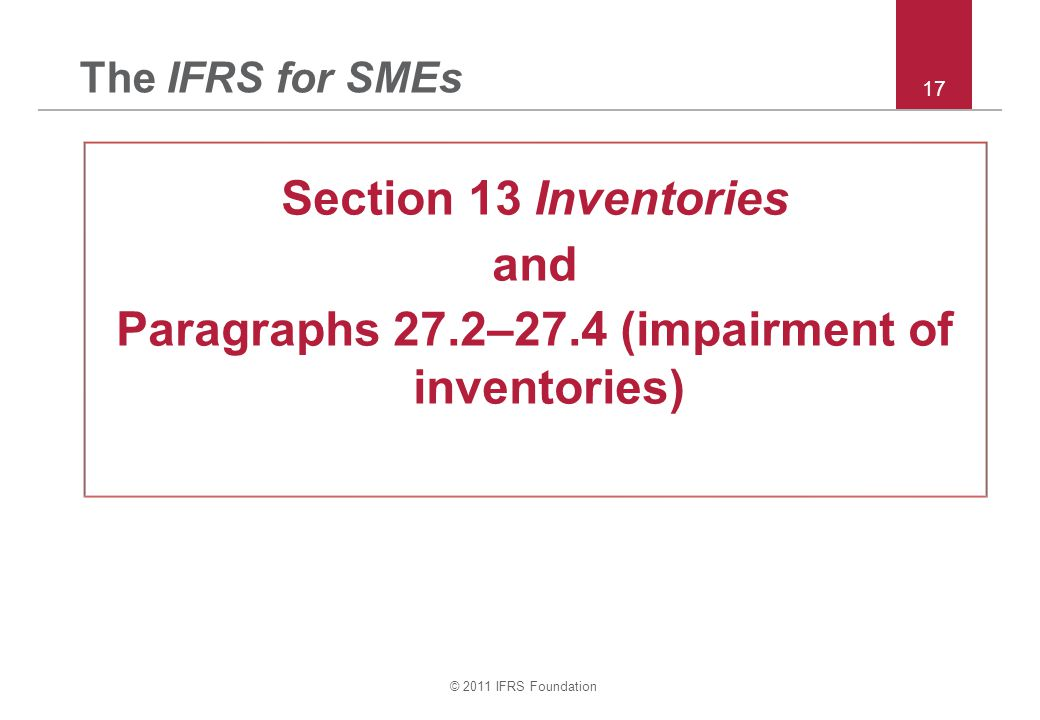 © 2011 IFRS Foundation 17 The IFRS for SMEs Section 13 Inventories and Paragraphs 27.2–27.4 (impairment of inventories)