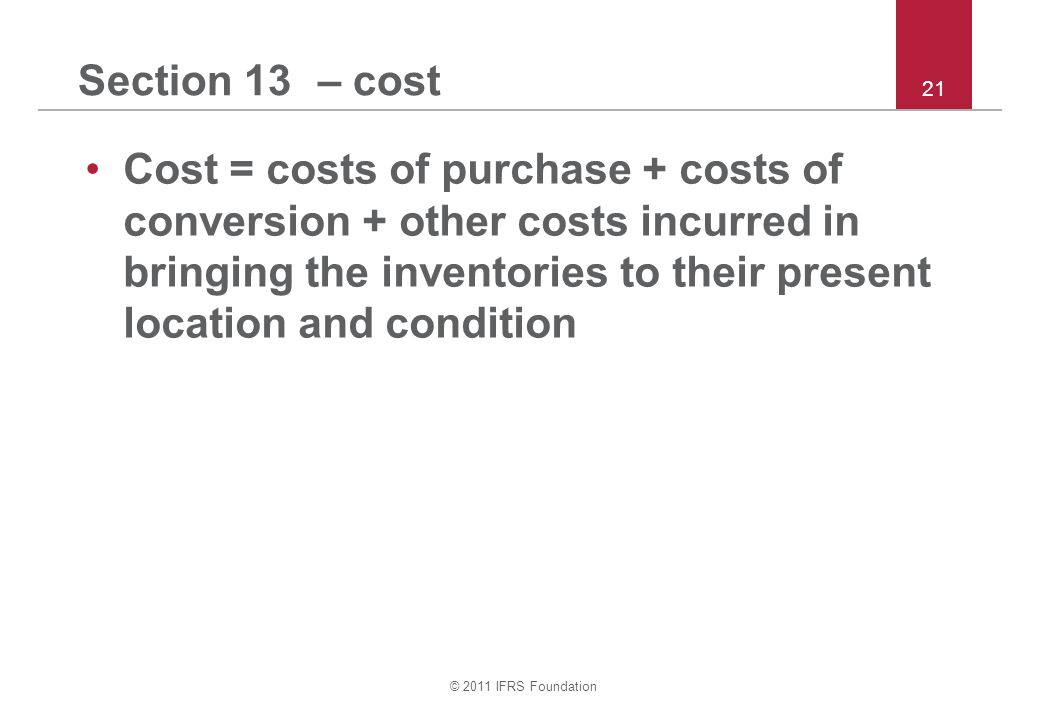 © 2011 IFRS Foundation 21 Section 13 – cost Cost = costs of purchase + costs of conversion + other costs incurred in bringing the inventories to their present location and condition