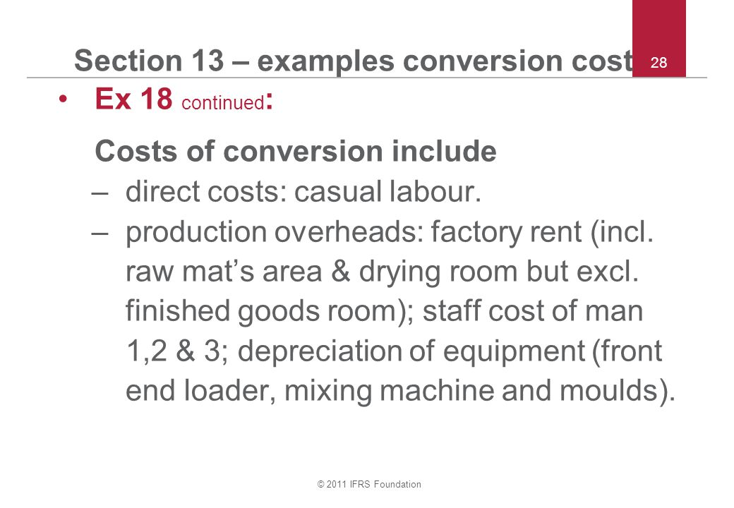 © 2011 IFRS Foundation 28 Section 13 – examples conversion cost Ex 18 continued : Costs of conversion include –direct costs: casual labour.
