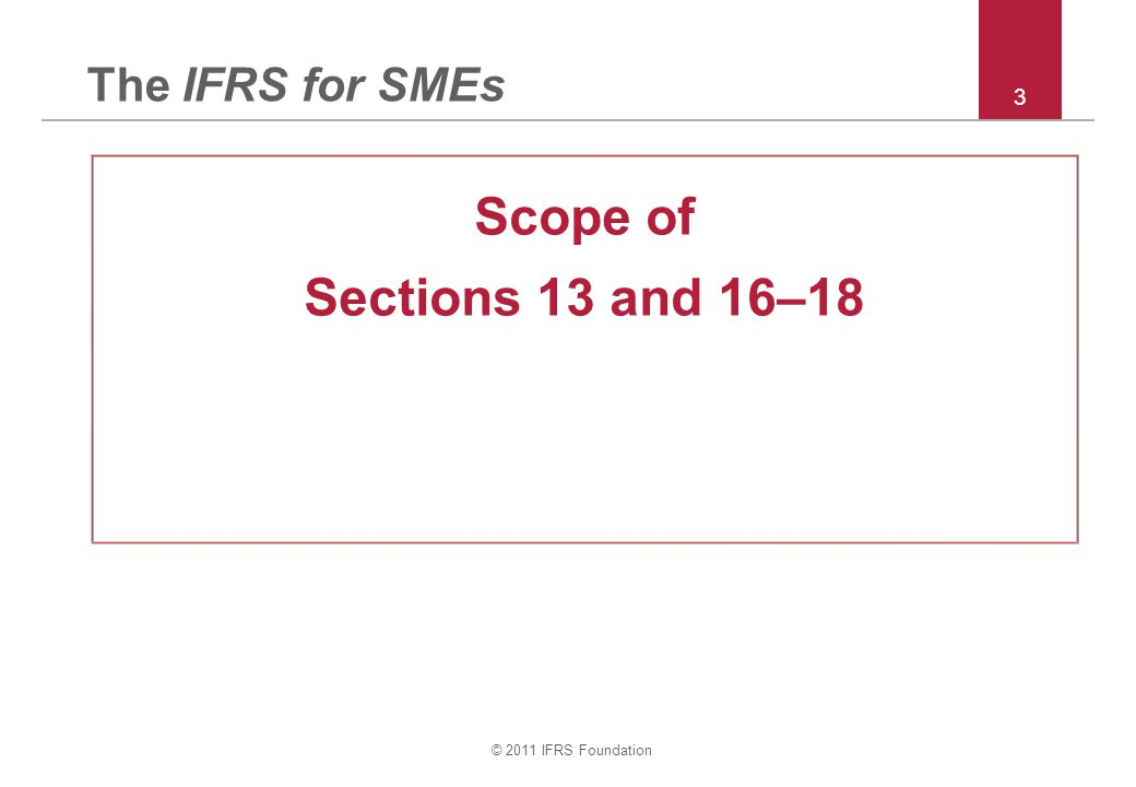 © 2011 IFRS Foundation 3 The IFRS for SMEs Scope of Sections 13 and 16–18