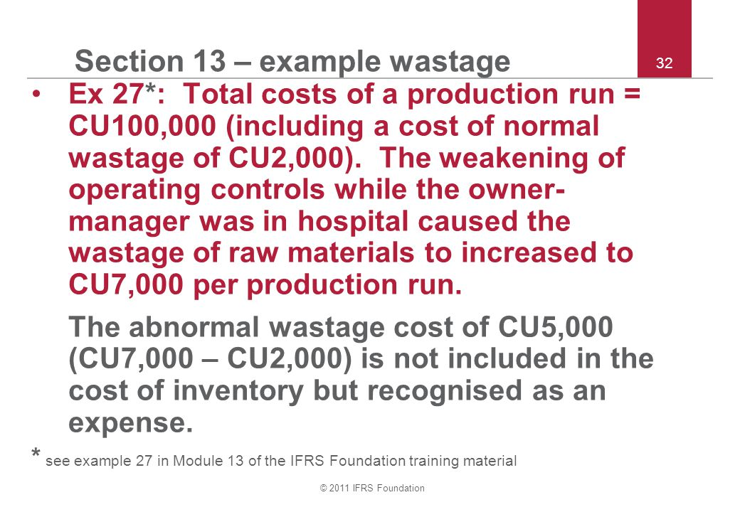 © 2011 IFRS Foundation 32 Section 13 – example wastage Ex 27*: Total costs of a production run = CU100,000 (including a cost of normal wastage of CU2,000).