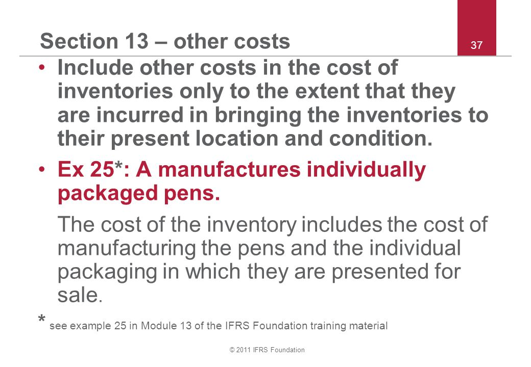 © 2011 IFRS Foundation 37 Section 13 – other costs Include other costs in the cost of inventories only to the extent that they are incurred in bringing the inventories to their present location and condition.