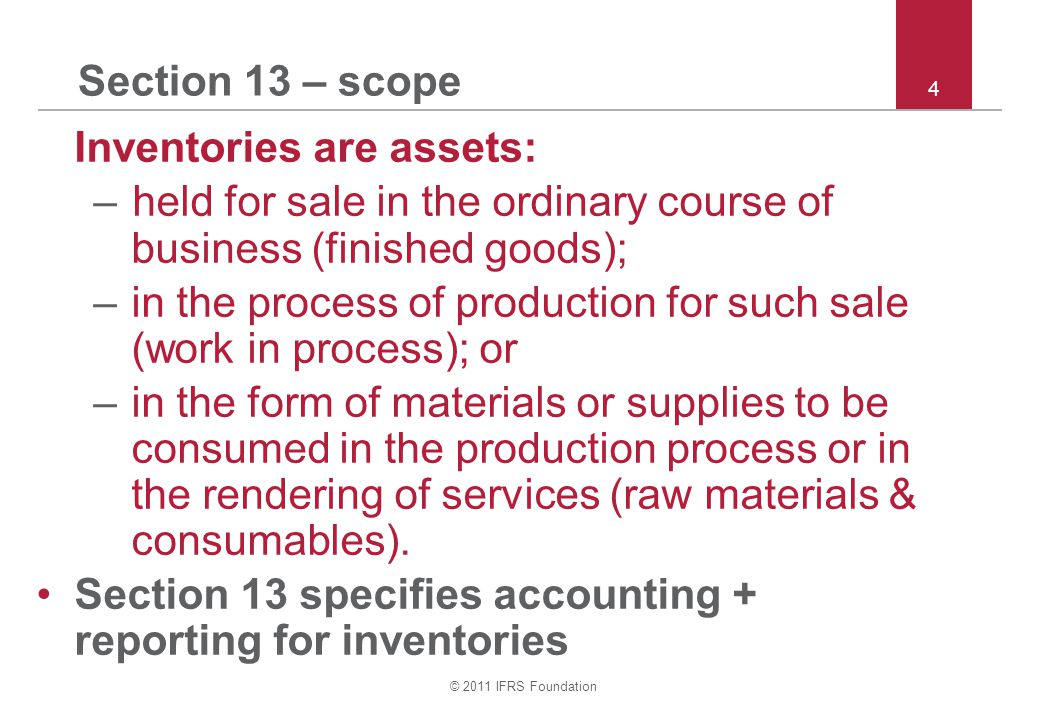 © 2011 IFRS Foundation 4 Section 13 – scope Inventories are assets: –held for sale in the ordinary course of business (finished goods); –in the process of production for such sale (work in process); or –in the form of materials or supplies to be consumed in the production process or in the rendering of services (raw materials & consumables).
