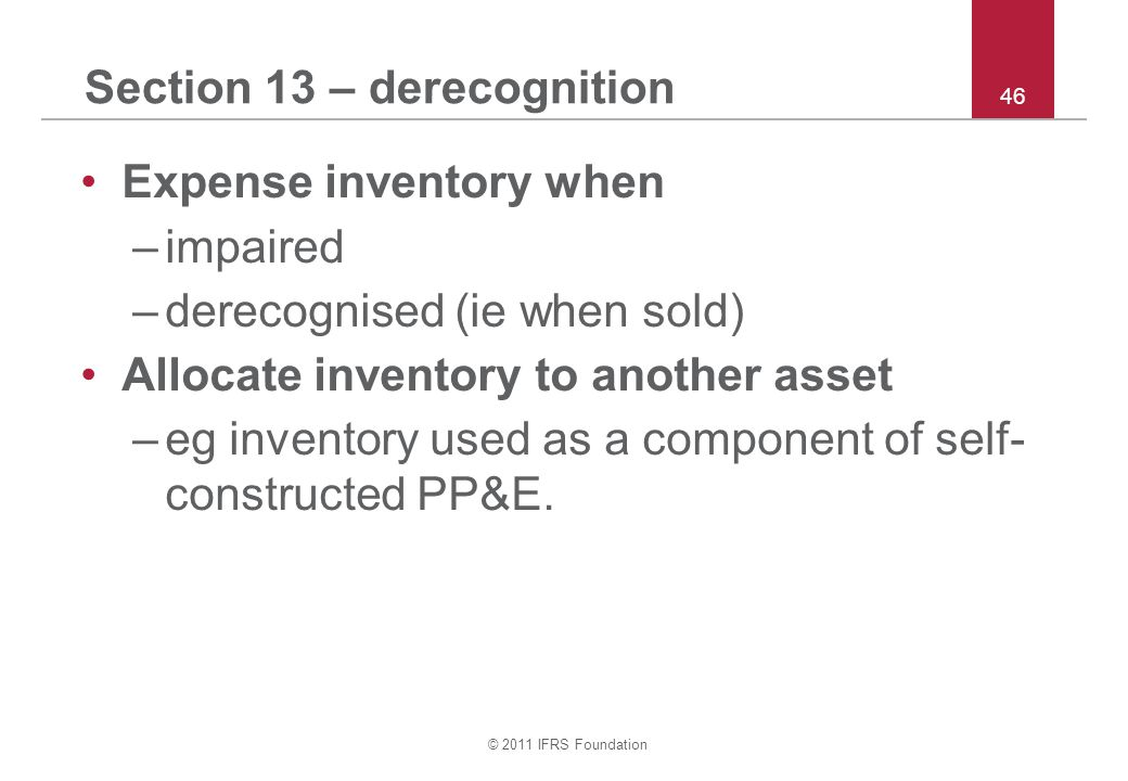 © 2011 IFRS Foundation 46 Section 13 – derecognition Expense inventory when –impaired –derecognised (ie when sold) Allocate inventory to another asset –eg inventory used as a component of self- constructed PP&E.