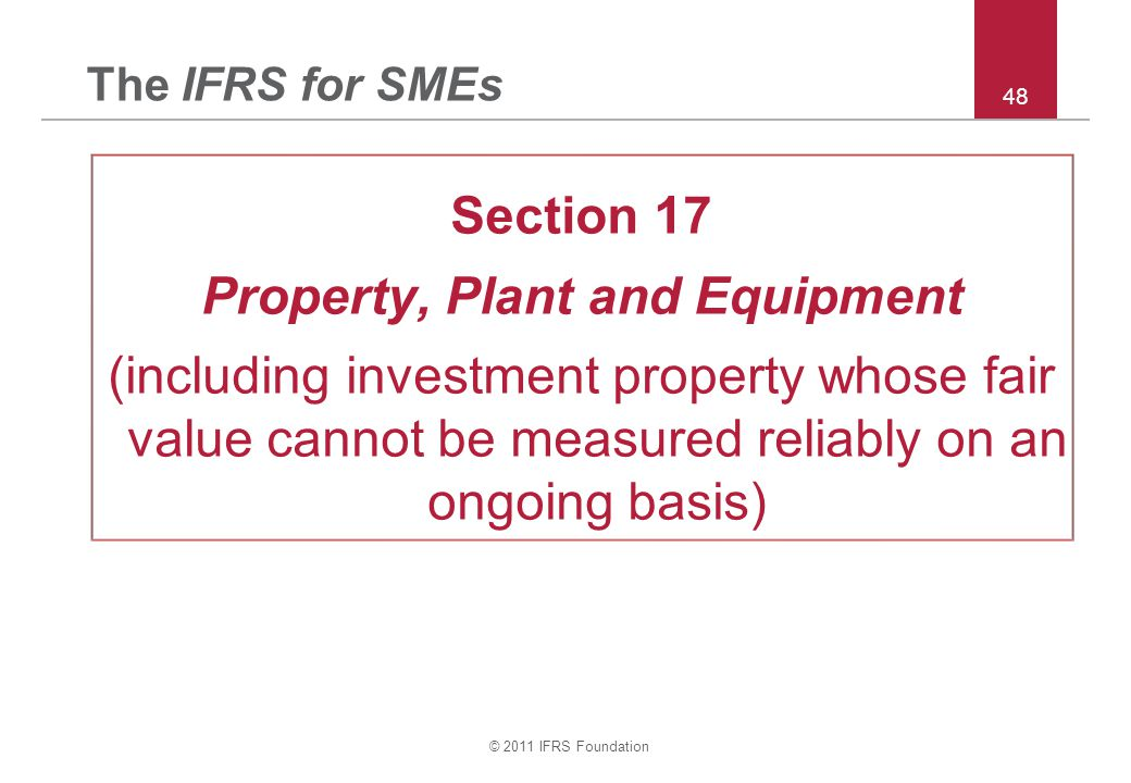 © 2011 IFRS Foundation 48 The IFRS for SMEs Section 17 Property, Plant and Equipment (including investment property whose fair value cannot be measured reliably on an ongoing basis)