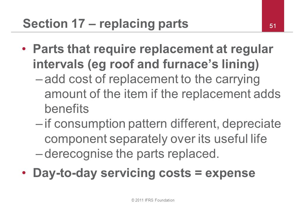 © 2011 IFRS Foundation 51 Section 17 – replacing parts Parts that require replacement at regular intervals (eg roof and furnace's lining) –add cost of replacement to the carrying amount of the item if the replacement adds benefits –if consumption pattern different, depreciate component separately over its useful life –derecognise the parts replaced.