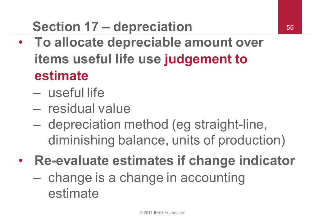 © 2011 IFRS Foundation 55 Section 17 – depreciation To allocate depreciable amount over items useful life use judgement to estimate –useful life –residual value –depreciation method (eg straight-line, diminishing balance, units of production) Re-evaluate estimates if change indicator –change is a change in accounting estimate