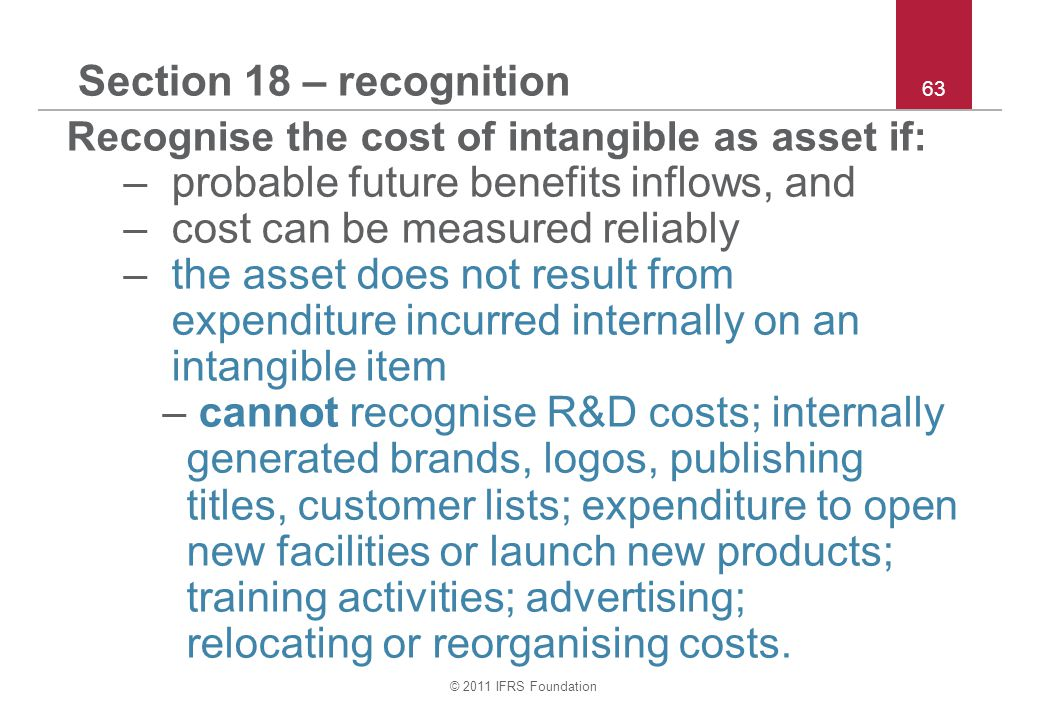 © 2011 IFRS Foundation 63 Section 18 – recognition Recognise the cost of intangible as asset if: –probable future benefits inflows, and –cost can be measured reliably –the asset does not result from expenditure incurred internally on an intangible item – cannot recognise R&D costs; internally generated brands, logos, publishing titles, customer lists; expenditure to open new facilities or launch new products; training activities; advertising; relocating or reorganising costs.