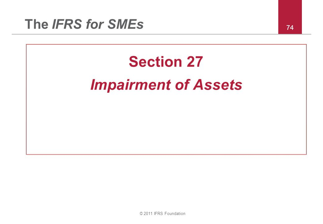 © 2011 IFRS Foundation 74 The IFRS for SMEs Section 27 Impairment of Assets