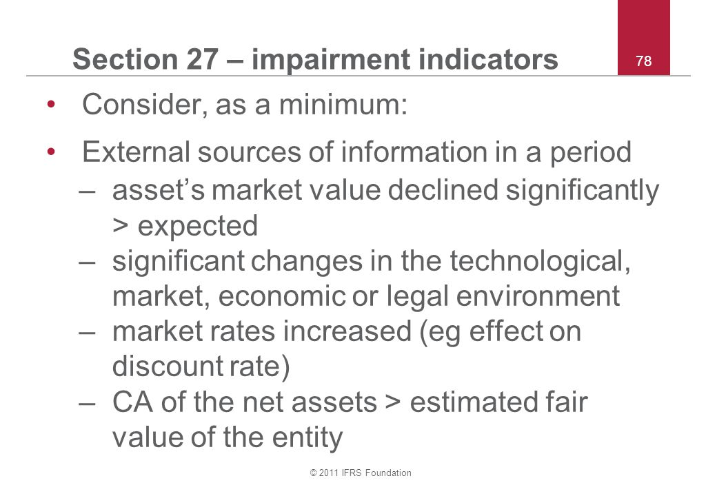 © 2011 IFRS Foundation 78 Section 27 – impairment indicators Consider, as a minimum: External sources of information in a period –asset's market value declined significantly > expected –significant changes in the technological, market, economic or legal environment –market rates increased (eg effect on discount rate) –CA of the net assets > estimated fair value of the entity