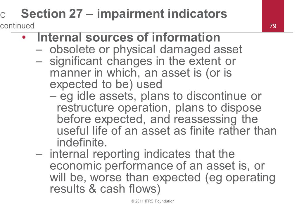 © 2011 IFRS Foundation 79 C Section 27 – impairment indicators continued Internal sources of information –obsolete or physical damaged asset –significant changes in the extent or manner in which, an asset is (or is expected to be) used – eg idle assets, plans to discontinue or restructure operation, plans to dispose before expected, and reassessing the useful life of an asset as finite rather than indefinite.