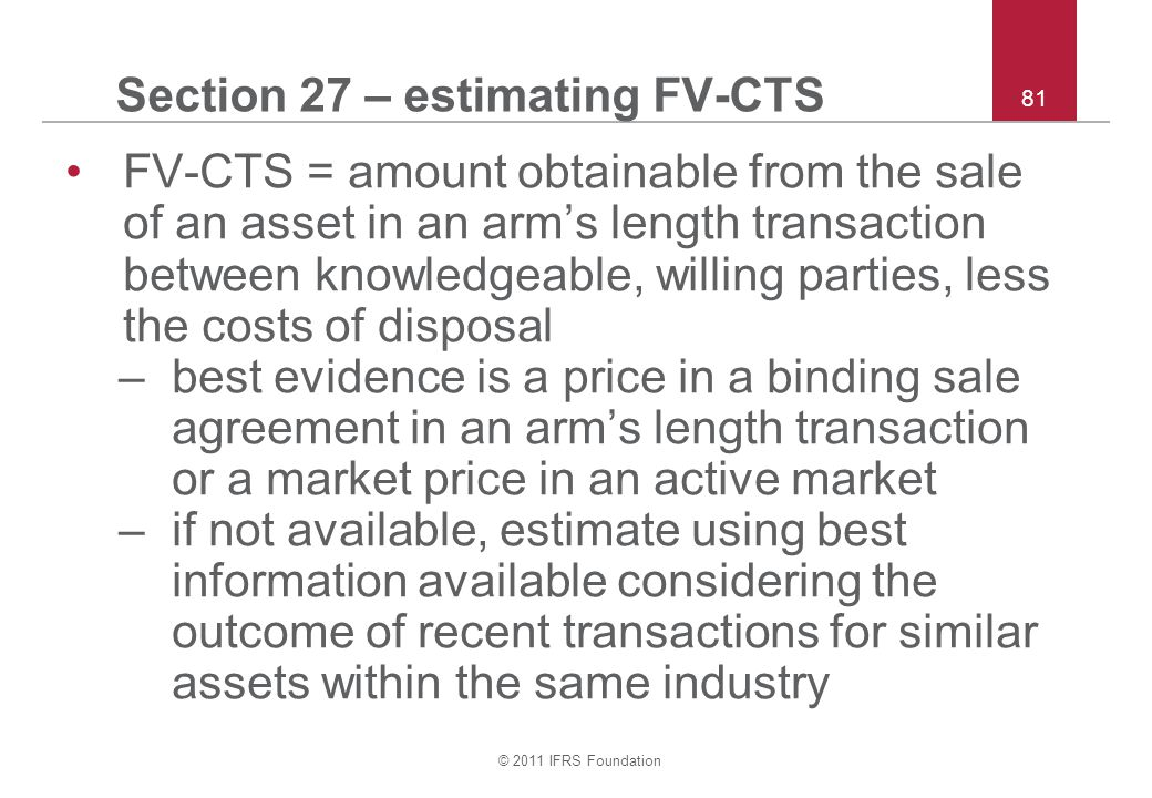 © 2011 IFRS Foundation 81 Section 27 – estimating FV-CTS FV-CTS = amount obtainable from the sale of an asset in an arm's length transaction between knowledgeable, willing parties, less the costs of disposal –best evidence is a price in a binding sale agreement in an arm's length transaction or a market price in an active market –if not available, estimate using best information available considering the outcome of recent transactions for similar assets within the same industry